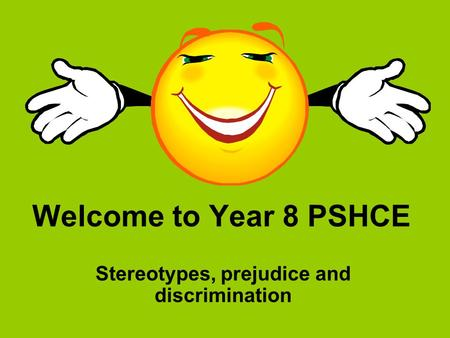 Welcome to Year 8 PSHCE Stereotypes, prejudice and discrimination.
