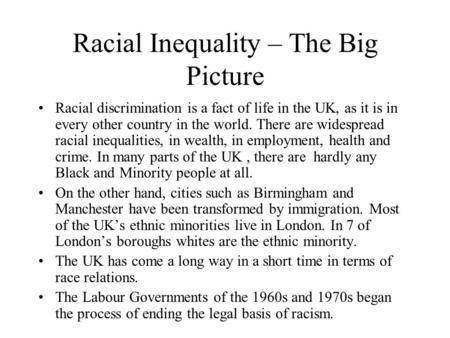Racial Inequality – The Big Picture Racial discrimination is a fact of life in the UK, as it is in every other country in the world. There are widespread.