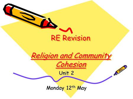RE Revision Religion and Community Cohesion Unit 2 Monday 12 th May.