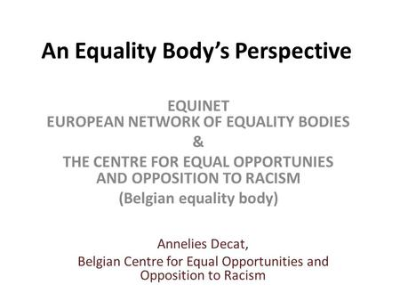 An Equality Body's Perspective EQUINET EUROPEAN NETWORK OF EQUALITY BODIES & THE CENTRE FOR EQUAL OPPORTUNIES AND OPPOSITION TO RACISM (Belgian equality.