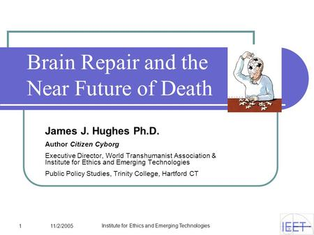 1 11/2/2005 Institute for Ethics and Emerging Technologies Brain Repair and the Near Future of Death James J. Hughes Ph.D. Author Citizen Cyborg Executive.