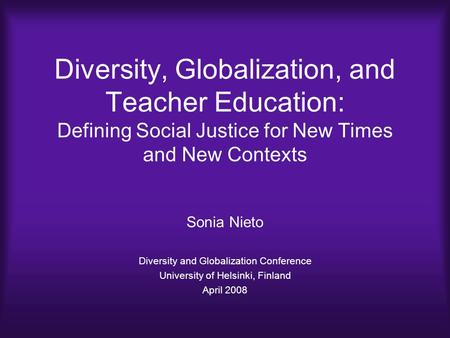 Diversity, Globalization, and Teacher Education: Defining Social Justice for New Times and New Contexts Sonia Nieto Diversity and Globalization Conference.