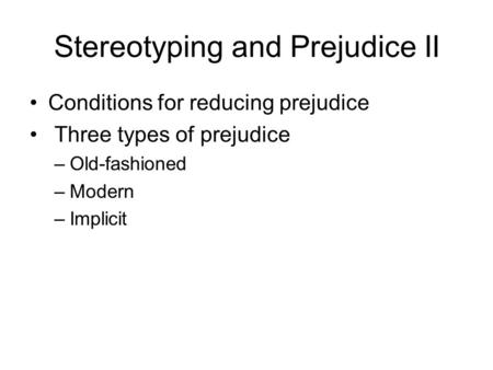 Stereotyping and Prejudice II Conditions for reducing prejudice Three types of prejudice –Old-fashioned –Modern –Implicit.