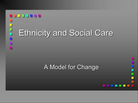 Ethnicity and Social Care A Model for Change. Overview n Recent trends in immigration n Policy issues n Current responses to immigrant's needs n Resulting.