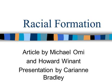Racial Formation Article by Michael Omi and Howard Winant Presentation by Carianne Bradley.