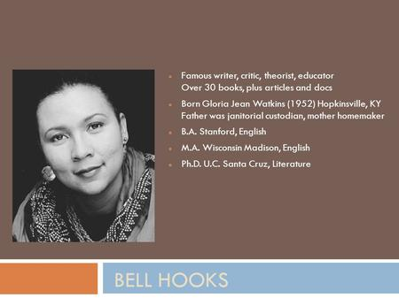 BELL HOOKS Famous writer, critic, theorist, educator Over 30 books, plus articles and docs Born Gloria Jean Watkins (1952) Hopkinsville, KY Father was.