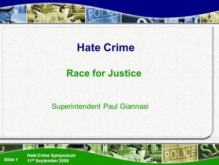 Hate Crime Symposium 11 th September 2008 Slide 1 Hate Crime Race for Justice Superintendent Paul Giannasi.