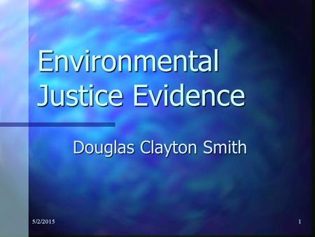 5/2/20151 Environmental Justice Evidence Douglas Clayton Smith.