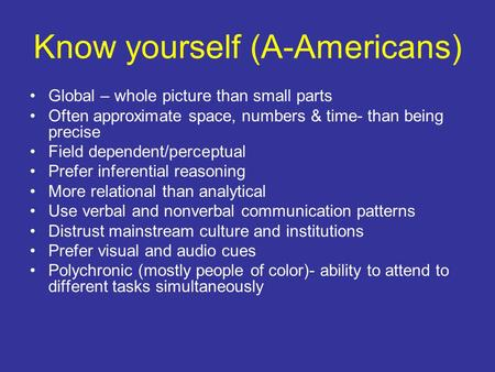 Know yourself (A-Americans) Global – whole picture than small parts Often approximate space, numbers & time- than being precise Field dependent/perceptual.