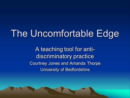 The Uncomfortable Edge A teaching tool for anti- discriminatory practice Courtney Jones and Amanda Thorpe University of Bedfordshire.