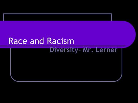 Race and Racism Diversity- Mr. Lerner. What is Race? When examining the issue of racism, the most important thing to remember is that race is a social.