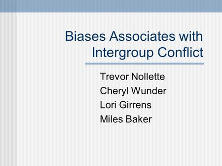 Biases Associates with Intergroup Conflict Trevor Nollette Cheryl Wunder Lori Girrens Miles Baker.
