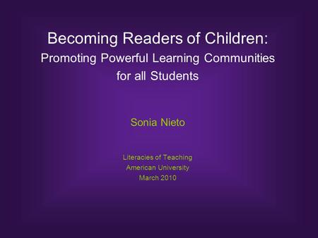 Becoming Readers of Children: Promoting Powerful Learning Communities for all Students Sonia Nieto Literacies of Teaching American University March 2010.