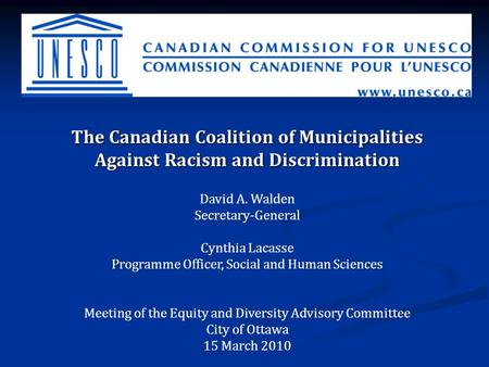 The Canadian Coalition of Municipalities Against Racism and Discrimination David A. Walden Secretary-General Cynthia Lacasse Programme Officer, Social.