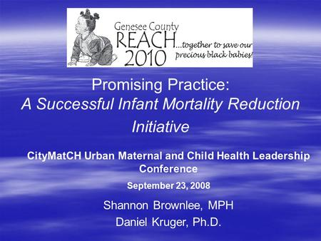 Promising Practice: A Successful Infant Mortality Reduction Initiative Shannon Brownlee, MPH Daniel Kruger, Ph.D. CityMatCH Urban Maternal and Child Health.