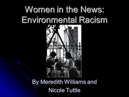 Women in the News: Environmental Racism By Meredith Williams and Nicole Tuttle.