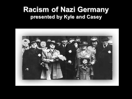 Racism of Nazi Germany presented by Kyle and Casey.