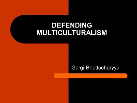 DEFENDING MULTICULTURALISM Gargi Bhattacharyya. Progressive critique of multiculturalism Multiculturalism ignored the power relations of racial injustice.
