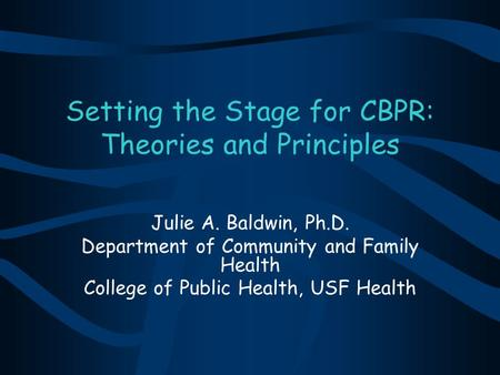 Setting the Stage for CBPR: Theories and Principles Julie A. Baldwin, Ph.D. Department of Community and Family Health College of Public Health, USF Health.