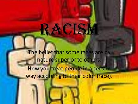 Racism The belief that some races are by nature superior to others.
