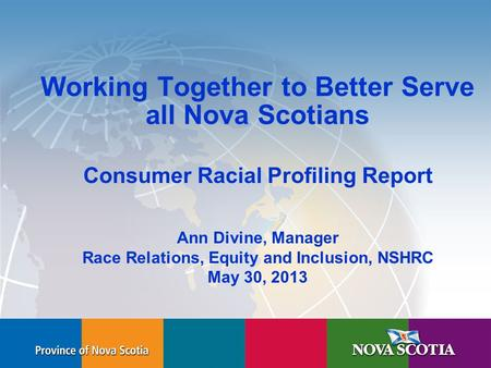Human Rights Commission Working Together to Better Serve all Nova Scotians Consumer Racial Profiling Report Ann Divine, Manager Race Relations, Equity.