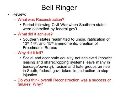 Bell Ringer Review: –What was Reconstruction? Period following Civil War when Southern states were controlled by federal gov't –What did it achieve? Southern.