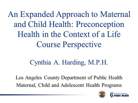 An Expanded Approach to Maternal and Child Health: Preconception Health in the Context of a Life Course Perspective Cynthia A. Harding, M.P.H. Los Angeles.