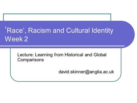 ' Race', Racism and Cultural Identity Week 2 Lecture: Learning from Historical and Global Comparisons