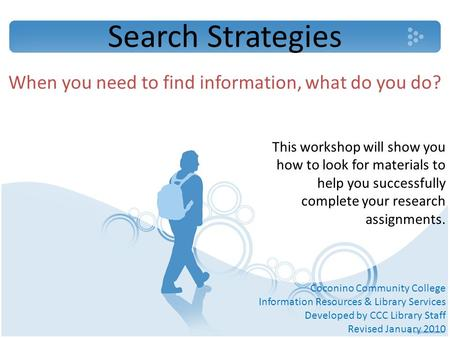 Search Strategies When you need to find information, what do you do? This workshop will show you how to look for materials to help you successfully complete.