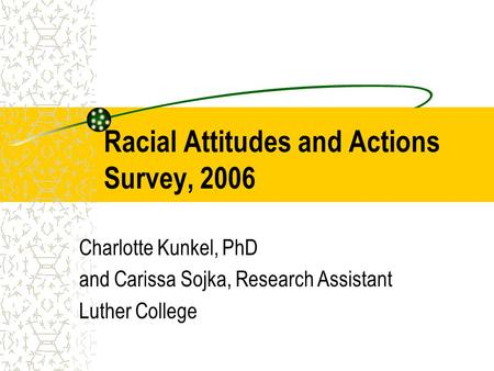 Racial Attitudes and Actions Survey, 2006 Charlotte Kunkel, PhD and Carissa Sojka, Research Assistant Luther College.
