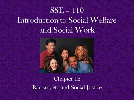 SSE – 110 Introduction to Social Welfare and Social Work Chapter 12 Racism, etc and Social Justice.