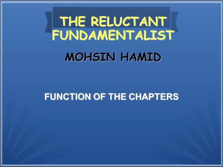 THE RELUCTANT FUNDAMENTALIST FUNCTION OF THE CHAPTERS MOHSIN HAMID.