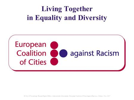 © City of Nuremberg / Human Rights Office – Administrative Secretariat – European Coalition of Cities Aganist Racism – Milano - Nov. 2007 Living Together.