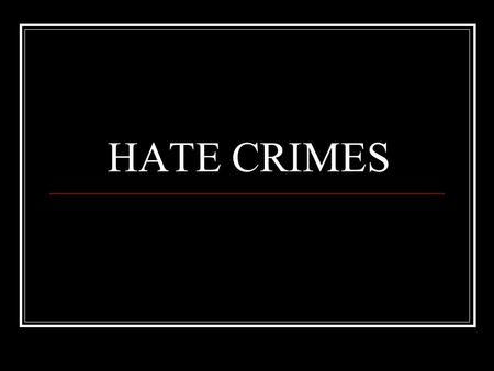 HATE CRIMES. Defining and Contextualizing Racism Racism is the belief that race is the primary determinant of human traits and capacities AND that racial.