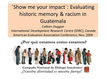 `Show me your impact`: Evaluating historic memory & racism in Guatemala Colleen Duggan International Development Research Centre (IDRC), Canada American.