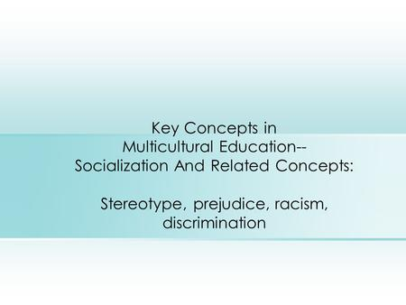 Key Concepts in Multicultural Education-- Socialization And Related Concepts: Stereotype, prejudice, racism, discrimination.