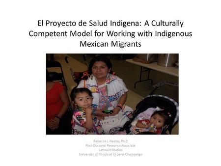 El Proyecto de Salud Indigena: A Culturally Competent Model for Working with Indigenous Mexican Migrants Rebecca J. Hester, Ph.D Post-Doctoral Research.