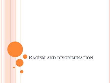 R ACISM AND DISCRIMINATION. RACISM: A SYSTEM OF IDEAS AND BELIEFS The belief in the superiority of one race over the others and a hierarchial classification.