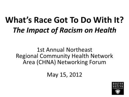 What's Race Got To Do With It? The Impact of Racism on Health 1st Annual Northeast Regional Community Health Network Area (CHNA) Networking Forum May 15,