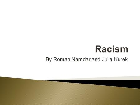 By Roman Namdar and Julia Kurek.  When the basis of discrimination is someone's perception of race, it is known as racism.  Discrimination is an action-unfair.