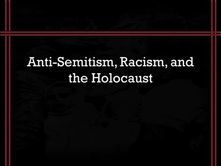 Anti-Semitism, Racism, and the Holocaust