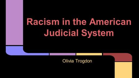 Racism in the American Judicial System Olivia Trogdon.