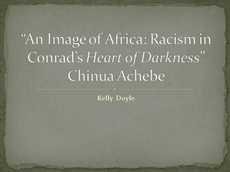 """An Image of Africa: Racism in Conrad's Heart of Darkness"" Chinua Achebe Kelly Doyle."
