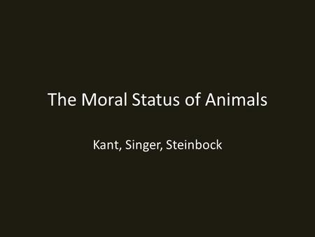 The Moral Status of Animals Kant, Singer, Steinbock.