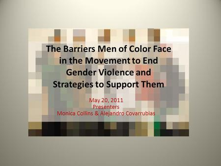 The Barriers Men of Color Face in the Movement to End Gender Violence and Strategies to Support Them May 20, 2011 Presenters Monica Collins & Alejandro.