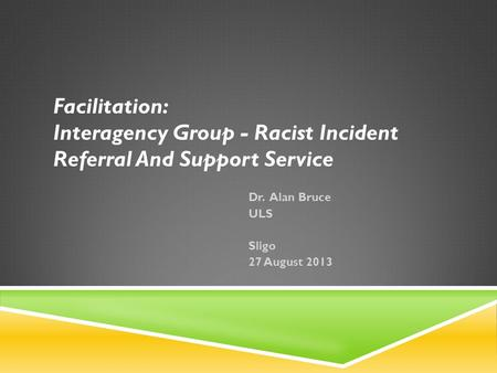 Facilitation: Interagency Group - Racist Incident Referral And Support Service Dr. Alan Bruce ULS Sligo 27 August 2013.