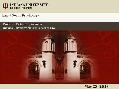 Professor Victor D. Quintanilla Indiana University, Maurer School of Law May 23, 2013 Law & Social Psychology.