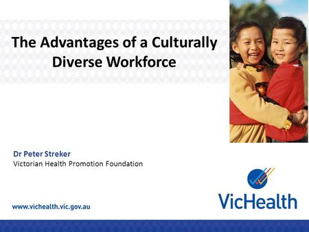 The Advantages of a Culturally Diverse Workforce Dr Peter Streker Victorian Health Promotion Foundation.