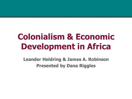 Colonialism & Economic Development in Africa Leander Heldring & James A. Robinson Presented by Dana Riggles.