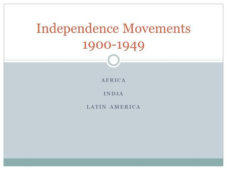 AFRICA INDIA LATIN AMERICA Independence Movements 1900-1949.